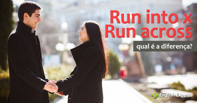 Run into x Run across: Qual é a diferença?