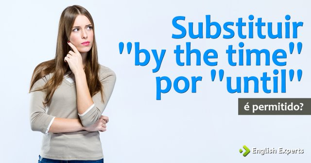 Substituir ''by the time'' por ''until''