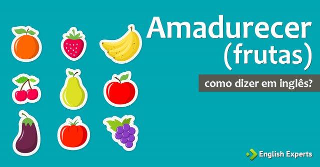 """Como dizer """"Amadurecer (frutas)"""" em inglês"""