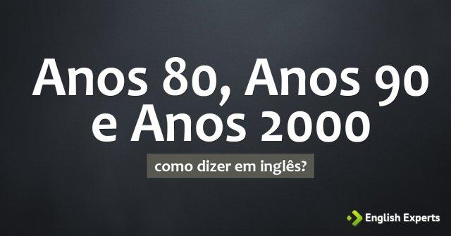 """Como dizer """"anos 80, anos 90 e anos 2000"""" em inglês"""