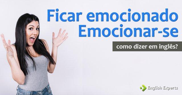 """Como dizer """"Emocionar-se; Ficar emocionado"""" em inglês"""