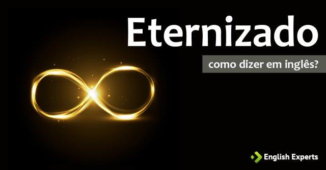 """Como dizer """"Eternizado"""" em inglês"""