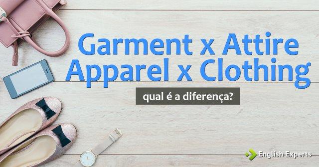 Garment x Apparel x Attire x Clothing: Qual a diferença