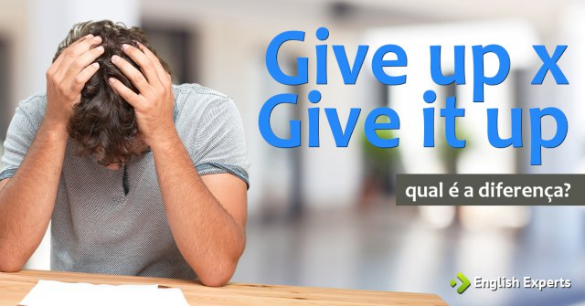 Give up x Give it up: Qual a diferença