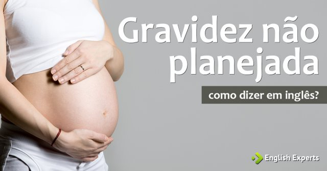 """Como dizer """"Gravidez não planejada"""" em inglês"""