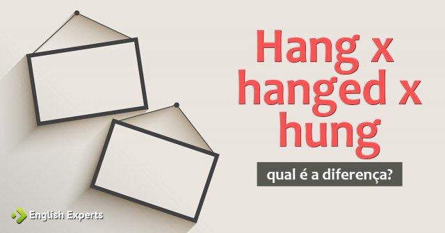 Hang x hanged x hung: Qual a diferença?