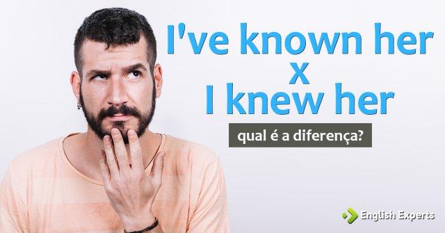 I've known her x I knew her: Qual é a diferença