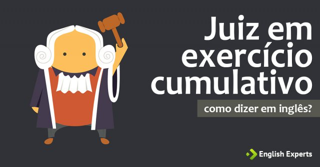 """Como dizer """"Juiz em exercício cumulativo"""" em inglês"""