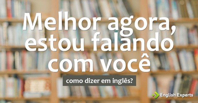 """Como dizer """"Melhor agora, estou falando com você"""" em inglês"""