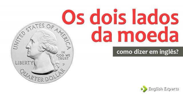 """Como dizer """"os dois lados da moeda"""" em inglês"""