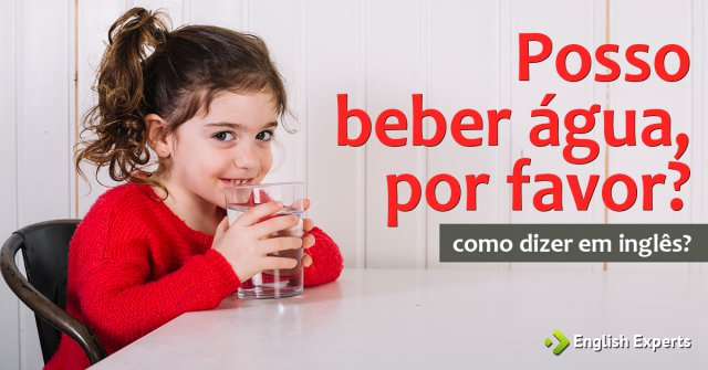 """Como dizer """"posso beber água, por favor?"""" em inglês"""
