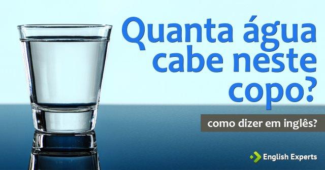 """Como dizer """"Quanta água cabe neste copo?"""" em inglês"""