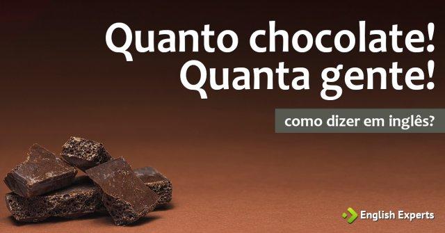 """Como dizer """"Quanto chocolate! Quanta gente!"""" em inglês"""