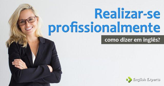 """Como dizer """"Realizar-se profissionalmente"""" em inglês"""