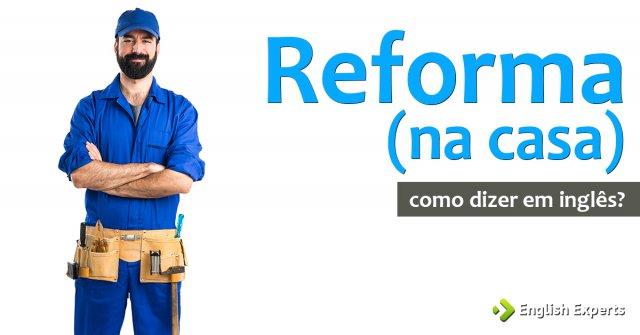 """Como dizer """"reforma (na casa)"""" em inglês"""