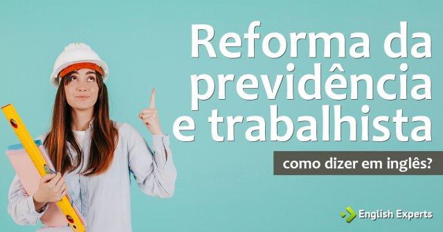 """Como dizer """"reforma da previdência e trabalhista"""" em inglês"""