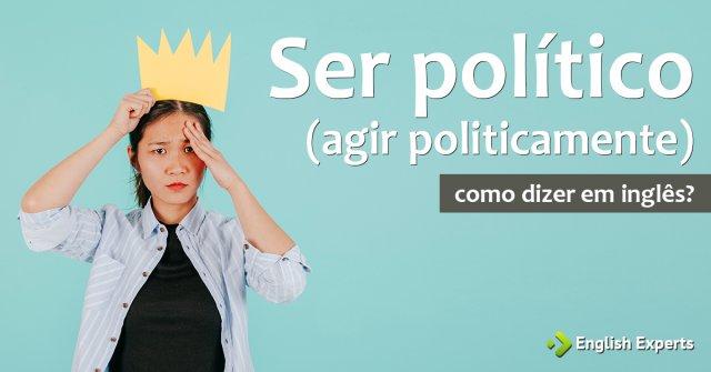 """Como dizer """"Ser político"""" (agir politicamente) em inglês"""