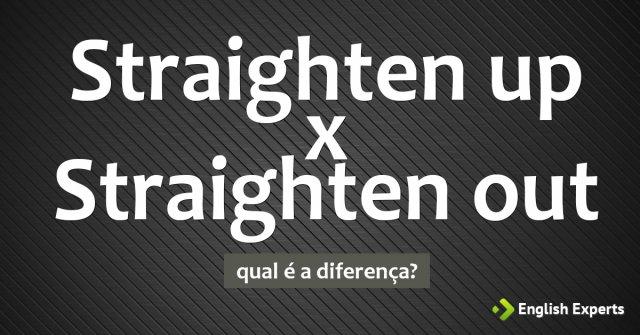 Straighten up x Straighten out: Qual a diferença
