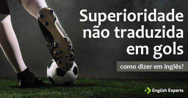 """Como dizer """"Superioridade não traduzida em gols"""" em inglês"""