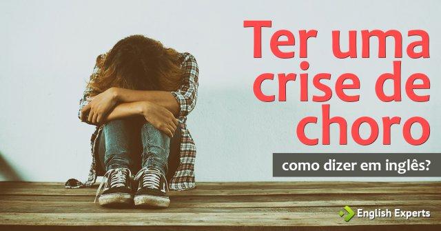 """Como dizer """"crise de choro"""" em inglês"""