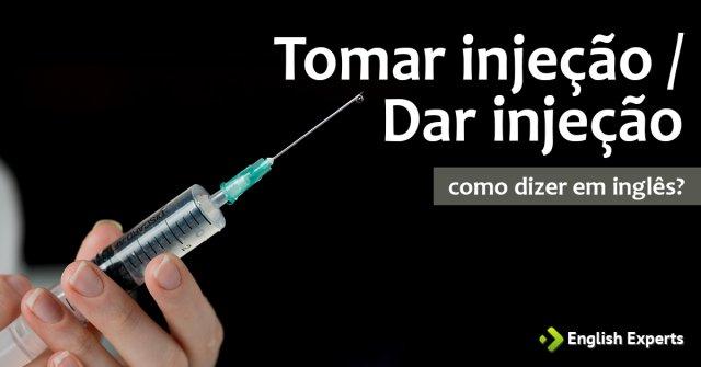 """Como dizer """"Tomar injeção; Dar injeção"""" em inglês"""