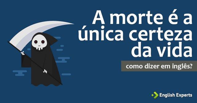 """Como dizer """"A morte é a única certeza da vida"""" em inglês"""