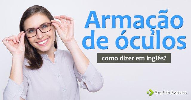 """Como dizer """"Armação de óculos"""" em inglês"""