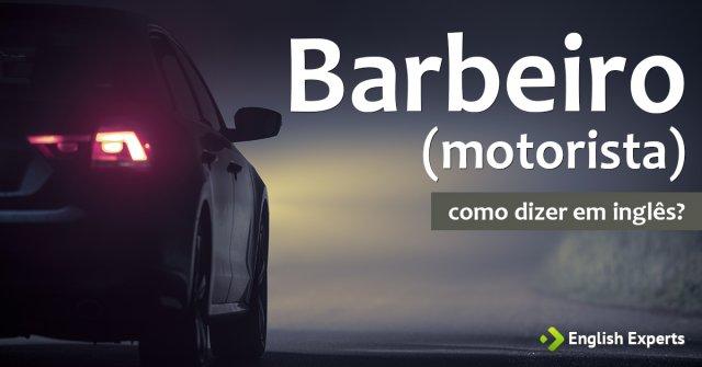 """Como dizer """"Barbeiro"""" (motorista) em inglês"""