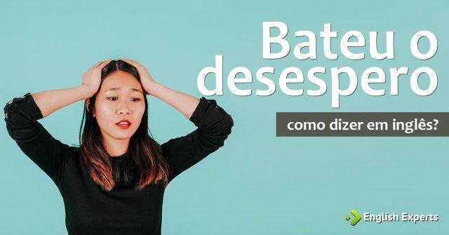 """Como dizer """"Bateu o desespero"""" em inglês"""