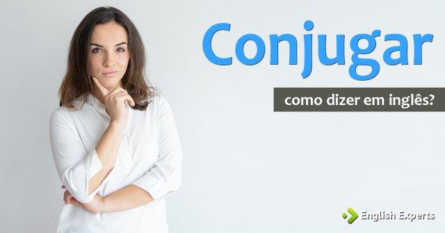 """Como dizer """"Conjugar"""" em inglês"""