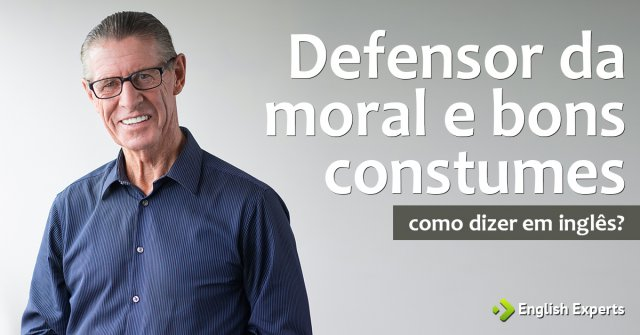 """Como dizer """"Defensor da moral e bons constumes"""" em inglês"""