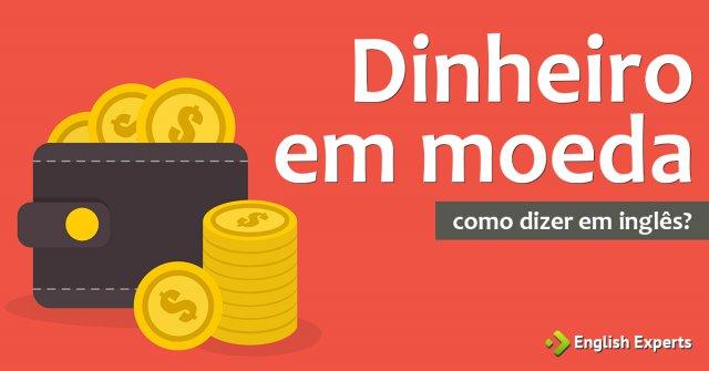 """Como dizer ''Dinheiro em moeda"""" em inglês"""