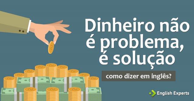 """Como dizer """"Dinheiro não é problema, é solução"""" em inglês"""