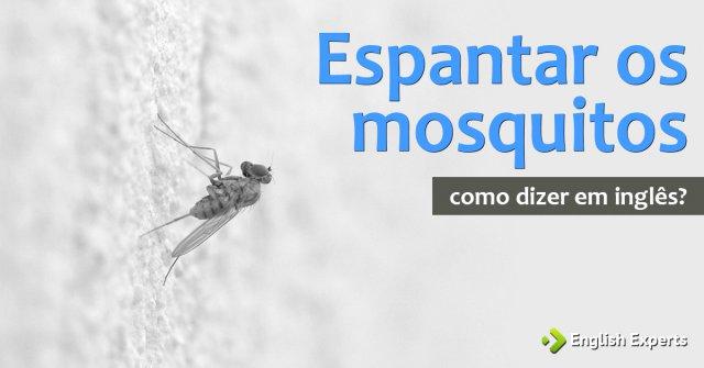 """Como dizer """"espantar os mosquitos"""" em inglês"""