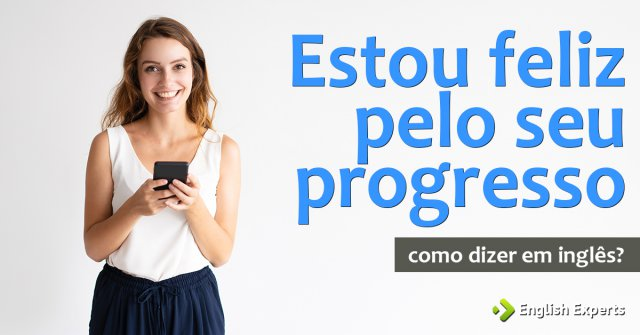 """Como dizer """"Estou feliz pelo seu progresso"""" em inglês"""