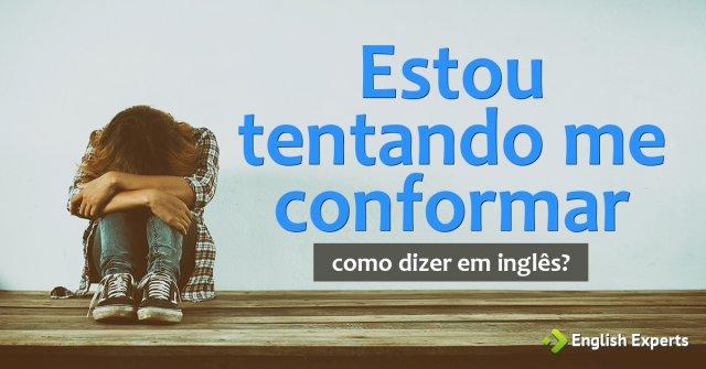"""Como dizer """"Estou tentando me conformar"""" em inglês"""
