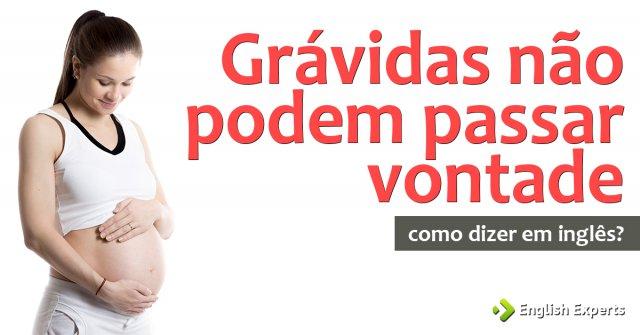"""Como dizer """"grávidas não podem passar vontade"""" em inglês"""