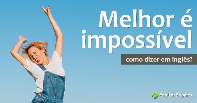 """Como dizer """"Melhor é impossível"""" em inglês"""