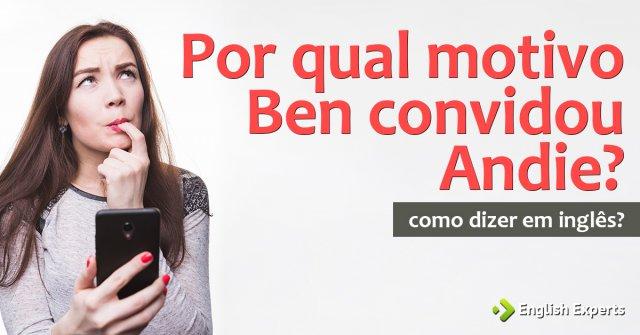 """Como dizer """"Por qual motivo Ben convidou Andie?"""" em inglês"""