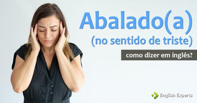 """Como dizer """"abalado(a) - no sentido de triste"""" em inglês"""