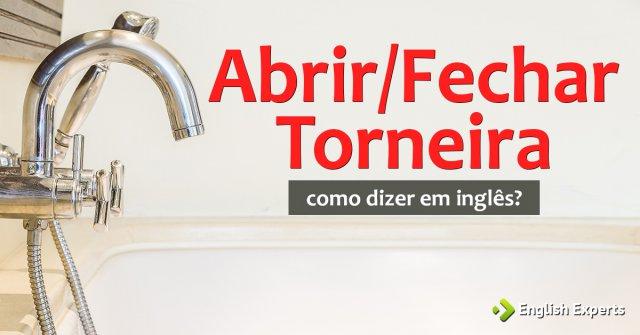 """Como dizer """"Abrir a torneira, Fechar a torneira"""" em inglês"""