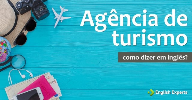 """Como dizer """"Agência de turismo; Agência de viagem"""" em inglês"""