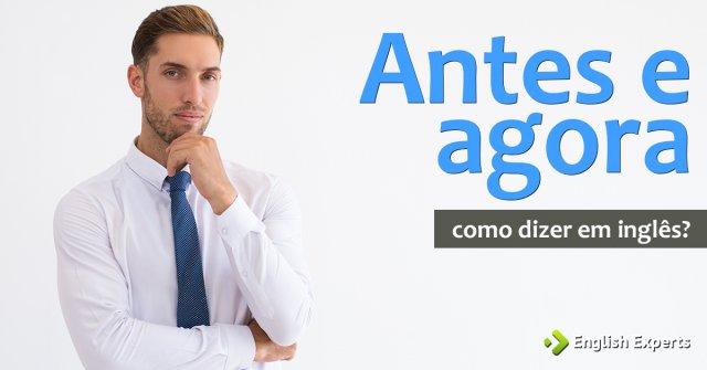 """Como dizer """"Antes e agora"""" em inglês"""