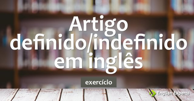 Exercício: Artigo Definido/Indefinido em inglês: the, a, an