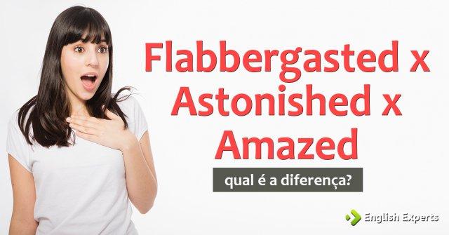Astonished x Flabbergasted x Amazed: Qual a diferença