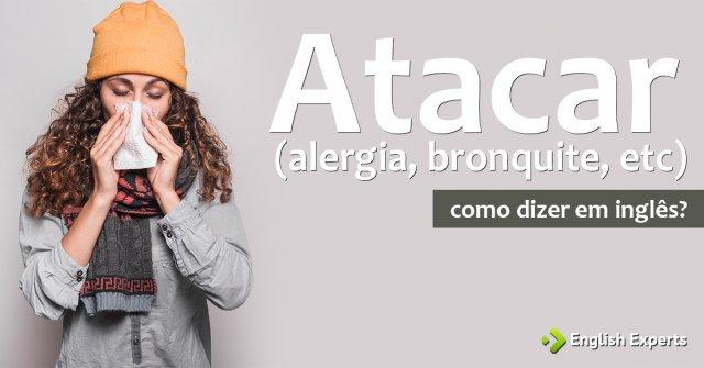 """Como dizer """"Atacar (alergia, bronquite, etc) """" em inglês"""
