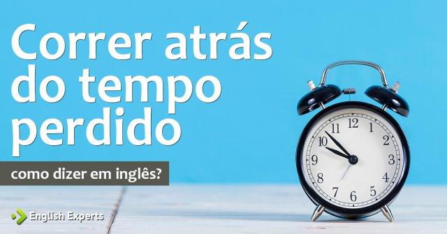 """Como dizer """"Correr atrás do tempo perdido"""" em inglês"""