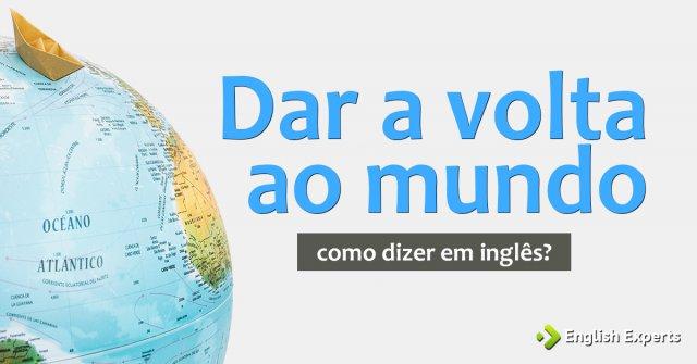 """Como dizer """"Dar a volta ao mundo"""" em inglês"""