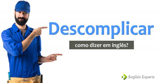 """Como dizer """"descomplicar"""" em inglês"""