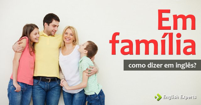"""Como dizer """"Em família"""" em inglês"""